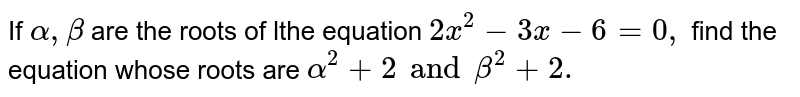 If `alpha,beta` are the roots of lthe equation `2x ^2-3x-6=0,` find the equation whose roots are `alpha^2+2 and beta^2+2.`