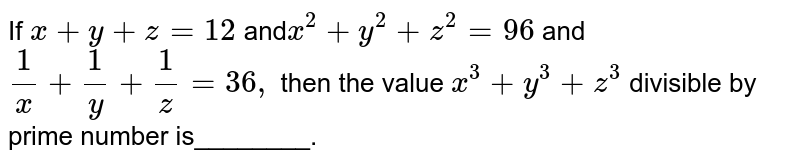 If `x+y+z=12` and`x^2+y^2+z^2=96` and `1/x+1/y+1/z=36 ,` then the value `x^3+y^3+z^3` divisible by prime number is________.