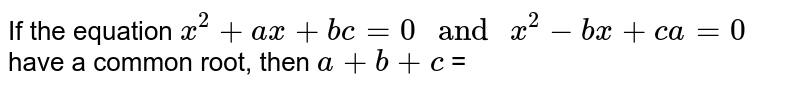 """If the equation `x^2+ax+bc=0"""" and """" x^2-bx+ca=0` have a common root, then `a+b+c` ="""