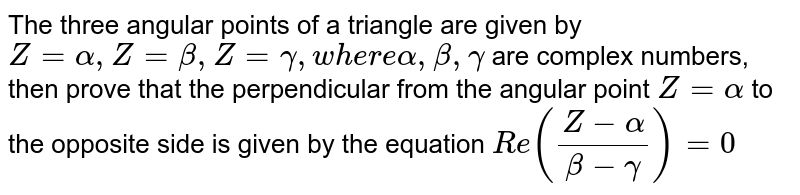 The three angular points of a triangle are given by `Z=alpha, Z=beta,Z=gamma,w h e r ealpha,beta,gamma` are complex numbers, then prove that the perpendicular from the angular   point `Z=alpha` to the opposite side is given by the equation `R e((Z-alpha)/(beta-gamma))=0`