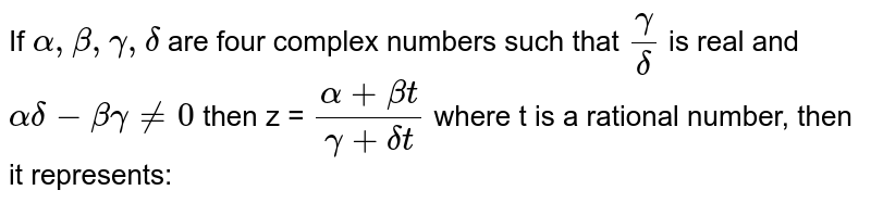If `alpha,beta,gamma,delta` are four complex numbers such that `gamma/delta` is real and `alpha delta - beta gamma !=0` then z = `(alpha + beta t)/(gamma+ deltat)` where t is a rational number, then it represents:
