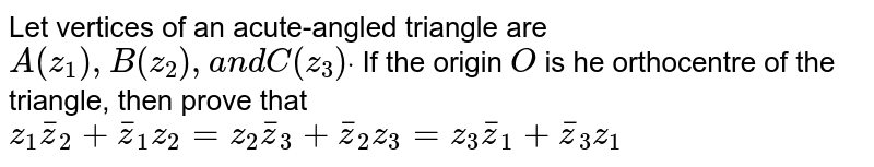 Let vertices of an acute-angled triangle are `A(z_1),B(z_2),a n dC(z_3)dot` If the origin `O` is he orthocentre of the triangle, then prove that `z_1 bar z _2+ bar z _1z_2=z_2 bar z _3+ bar z _2z_3=z_3 bar z _1+ bar z _3z_1`