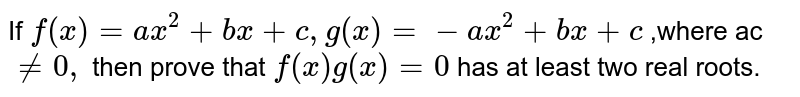 If `f(x)=a x^2+b x+c ,g(x)=-a x^2+b x+c` ,where ac`!=0,` then prove that `f(x)g(x)=0` has at least two real roots.