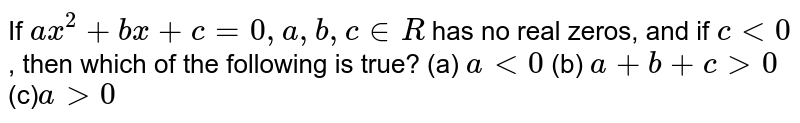 If `a x^2+b x+c=0,a ,b ,c in  R` has no real zeros, and if `c<0` , then which of the following is true? (a) `a<0`  (b) `a+b+c >0`   (c)`a >0`