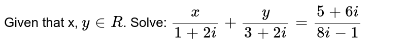 Given that x, `y in R`. Solve:  `x/(1+2i)+y/(3+2i)=(5+6i)/(8i-1)`