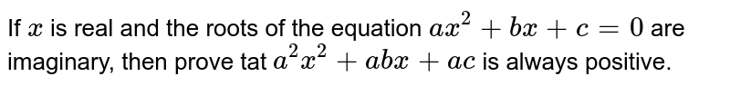 If `x` is real and the roots of the equation `a x^2+b x+c=0` are imaginary, then prove tat `a^2x^2+a b x+a c` is always positive.