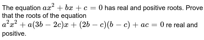 The equation `a x^2+b x+c=0` has real and positive roots. Prove that the roots of the equation `a^2x^2+a(3b-2c)x+(2b-c)(b-c)+a c=0` re real and positive.