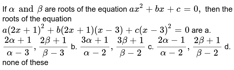 If `alpha and beta` are roots of the equation `a x^2+b x+c=0,` then the roots of the equation `a(2x+1)^2+b(2x+1)(x-3)+c(x-3)^2=0` are a. `(2alpha+1)/(alpha-3),(2beta+1)/(beta-3)` b. `(3alpha+1)/(alpha-2),(3beta+1)/(beta-2)`  c. `(2alpha-1)/(alpha-2),(2beta+1)/(beta-2)` d. none of these