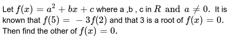 Let `f(x)=a^2+b x+c` where a ,b , c in ` R and a!=0.` It is known that `f(5)=-3f(2)` and that 3 is a root of `f(x)=0.` Then find the other of `f(x)=0.`