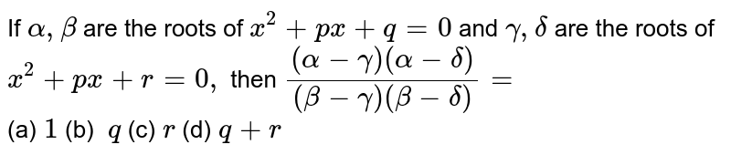 If `alpha,beta` are the roots of `x^2+p x+q=0` and `gamma,delta` are the roots of `x^2+p x+r=0,` then `((alpha-gamma)(alpha-delta))/((beta-gamma)(beta-delta))=` <br> (a)`\ 1` (b) `\ q`  (c)`\ r` (d)`\ q+r`