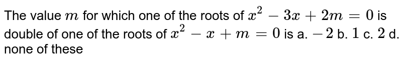 The value `m` for which one of the roots of `x^2-3x+2m=0` is double of one of the roots of `x^2-x+m=0` is a. `-2` b. `1`  c. `2` d. none of these