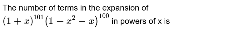 The number of terms in the expansion of `(1+x)^(101) (1+x^2-x)^(100)` in powers of x is