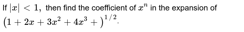 If `|x|<1,` then find the coefficient of `x^n` in the expansion of `(1+2x+3x^2+4x^3+)^(1//2)dot`