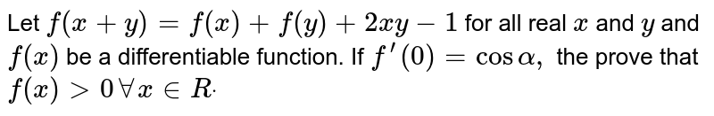 Let `f(x+y)=f(x)+f(y)+2x y-1` for all real `x` and `y` and `f(x)` be a differentiable function. If `f^(prime)(0)=cosalpha,` the prove that `f(x)>0AAx in  Rdot`