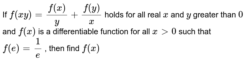 If `f(xy)=(f(x))/y+(f(y))/x` holds for all real `x` and `y` greater than `0` and `f(x)` is a differentiable function for all `x >0` such that `f(e)=1/e` , then find `f(x)`