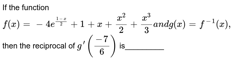If the function `f(x)=-4e^((1-x)/2)+1+x+(x^2)/2+(x^3)/3a n dg(x)=f^(-1)(x),`  then the reciprocal of `g^(prime)((-7)/6)` is_________