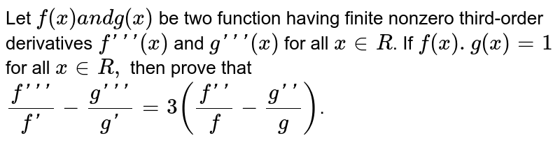 Let `f(x)a n dg(x)` be two function having finite nonzero third-order derivatives `f'''(x)` and `g'''(x)` for all `x in  R`. If `f(x).g(x)=1` for all `x in  R ,` then prove that `(f''')/(f') - (g''')/(g') = 3((f'')/f - (g'')/g)`.