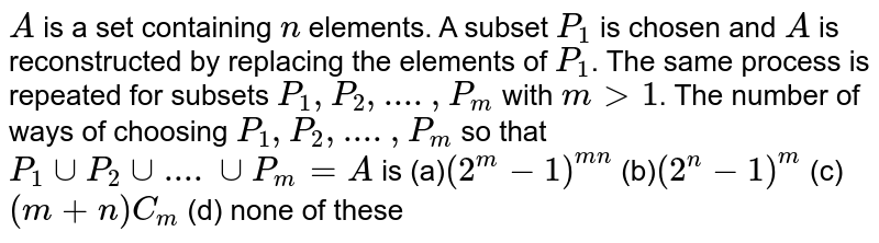 `A` is a set containing `n` elements. A subset `P_1` is chosen and `A` is reconstructed by replacing the elements of `P_1`. The same process is repeated for subsets `P_1,P_2,....,P_m` with `m>1`. The number of ways of choosing `P_1,P_2,....,P_m` so that  `P_1 cup P_2 cup....cup P_m=A` is (a)`(2^m-1)^(mn)` (b)`(2^n-1)^m` (c)`(m+n)C_m`  (d) none of these
