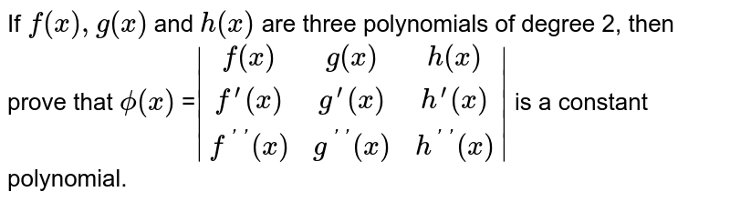 If `f(x),g(x)` and `h(x)` are three polynomials of degree 2, then prove that `phi(x)` =` [f(x),g(x),h(x)],[f ^ (prime)(x),g^(prime)(x),h^(prime)(x)],[f^(primeprime)(x),g^(primeprime)(x),h^(primeprime)(x)] `  is a constant polynomial.