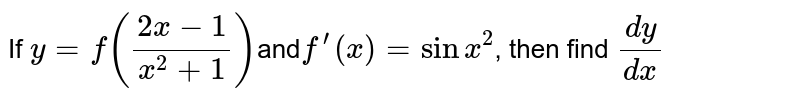 If `y=f((2x-1)/(x^2+1))`and`f^'(x)=sinx^2`,  then find `(dy)/(dx)`