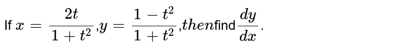 If `x=(2t)/(1+t^2)`,`y=(1-t^2)/(1+t^2)`,`then       `find`(dy)/(dx)`.