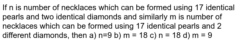 If n is number of necklaces which can be formed using 17 identical pearls and two identical diamonds and similarly  m is number of necklaces which can be formed using 17 identical pearls and 2 different diamonds, then  a) n=9  b) m = 18  c) n = 18  d) m = 9