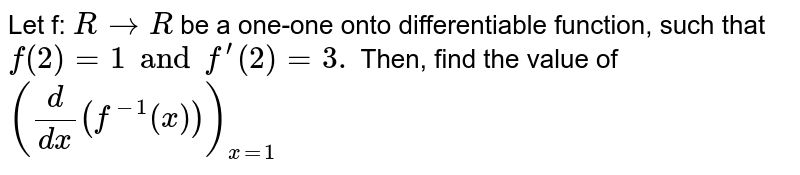 Let f: `R → R` be a one-one onto differentiable function, such that `f(2)=1 and f^(prime)(2)=3.` Then, find the value of `(d/(dx)(f^(-1)(x)))_(x=1)`
