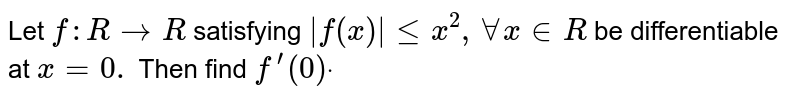 Let `f: R->R` satisfying `|f(x)|lt=x^2,AAx in  R` be differentiable at `x=0.` Then find `f^(prime)(0)dot`