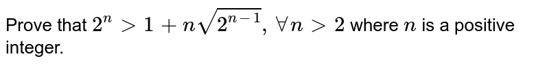 Prove that `2^n >1+nsqrt(2^(n-1)),AAn >2` where `n` is a positive integer.