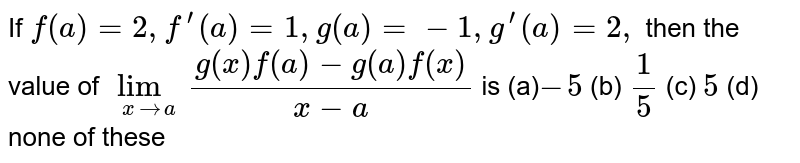 If `f(a)=2,f^(prime)(a)=1,g(a)=-1,g^(prime)(a)=2,` then the value of `lim_(x->a)(g(x)f(a)-g(a)f(x))/(x-a)` is (a)`-5` (b) `1/5` (c) `5` (d)   none of these