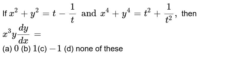 If `x^2+y^2=t-1/t and x^4+y^4=t^2+1/t^2,` then `x^3y (dy)/(dx)=` <br>  (a) `0` (b) `1`(c) `-1` (d) none of these