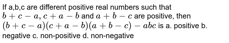 If a,b,c are different positive real numbers such that `b+c−a,c+a−b` and `a+b−c` are positive, then `(b+c−a)(c+a−b)(a+b−c)−abc` is a. positive b. negative c. non-positive d. non-negative