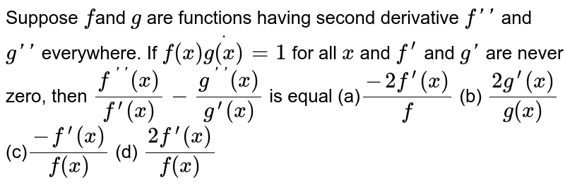 Suppose `f `and `g` are functions having second derivative `f''` and `g' '` everywhere. If `f(x)dotg(x)=1` for all `x` and `f^(prime)` and   `g'` are never zero, then `(f^('')(x))/(f^(prime)(x))-(g^('')(x))/(g^(prime)(x))` is equal  (a)`(-2f^(prime)(x))/f` (b) `(2g^(prime)(x))/(g(x))`  (c)`(-f^(prime)(x))/(f(x))` (d) `(2f^(prime)(x))/(f(x))`