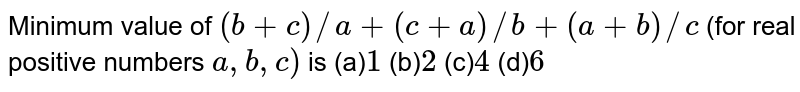 Minimum value of `(b+c)//a+(c+a)//b+(a+b)//c` (for real positive numbers `a ,b ,c)` is (a)`1` (b)`2` (c)`4` (d)`6`