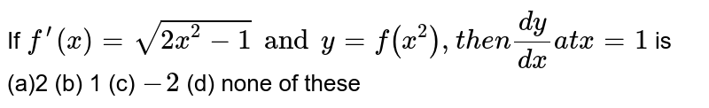 If `f^(prime)(x)=sqrt(2x^2-1)  and y=f(x^2),t h e n(dy)/(dx) at x=1` is (a)2 (b) 1   (c) `-2` (d) none of these