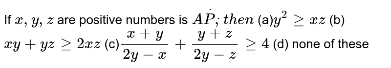 If `x ,y ,z` are positive numbers is `AdotPdot,t h e n`  (a)`y^2geqx z` (b)`x y+y zgeq2x z`  (c)`(x+y)/(2y-x)+(y+z)/(2y-z)geq4` (d) none of these