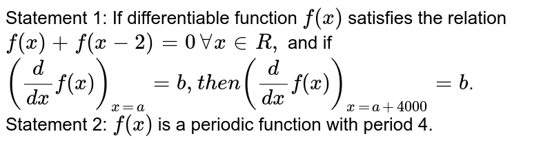 Statement 1: If differentiable function `f(x)` satisfies the relation `f(x)+f(x-2)=0AAx in  R ,` and if `(d/(dx)f(x))_(x=a)=b ,t h e n(d/(dx)f(x))_(x=a+4000)=b`.  Statement 2: `f(x)` is a periodic function with period 4.