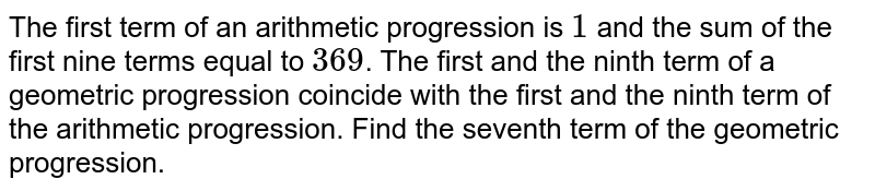 The first term of an arithmetic progression is `1` and the sum of the first nine terms equal to `369`. The first and the ninth term of a geometric progression coincide with the first and the ninth term of the arithmetic progression. Find the seventh term of the geometric progression.