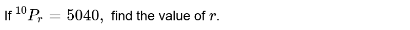 """If `""""^10 P_r=5040 ,` find the value of `r`."""
