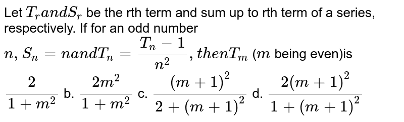 Let `T_r a n dS_r` be the rth term and sum up to rth term of a series, respectively. If   for an odd number `n ,S_n=na n dT_n=(T_n-1)/(n^2),t h e nT_m` (`m` being even)is `2/(1+m^2)` b. `(2m^2)/(1+m^2)` c. `((m+1)^2)/(2+(m+1)^2)` d. `(2(m+1)^2)/(1+(m+1)^2)`