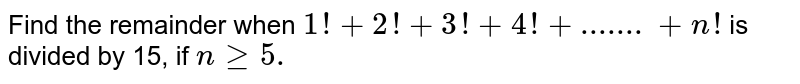 Find the remainder when `1!+2!+3!+4!+.......+n !` is divided by 15, if `ngeq5.`