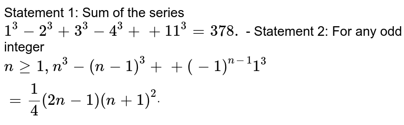 Statement 1: Sum of the series `1^3-2^3+3^3-4^3++11^3=378.` - Statement 2: For any odd integer `ngeq1,n^3-(n-1)^3++(-1)^(n-1)1^3=1/4(2n-1)(n+1)^2dot`