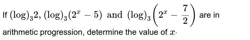 If `(log)_3 2,(log)_3(2^x-5) and (log)_3(2^x-7/2)` are in arithmetic progression, determine the value of `xdot`