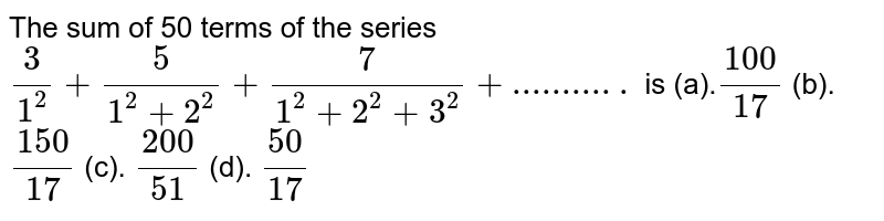 The sum of 50 terms of the series `3/(1^2)+5/(1^2+2^2)+7/(1^2+2^2+3^2)+...........` is  (a).`(100)/(17)` (b). `(150)/(17)` (c). `(200)/(51)` (d). `(50)/(17)`