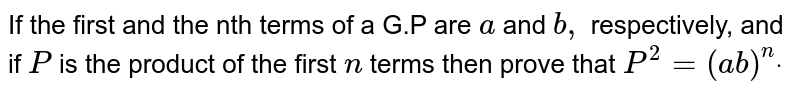 If the first and the nth terms of a G.P are `a` and `b ,` respectively, and if `P` is the product of the first `n` terms then prove that `P^2=(a b)^ndot`