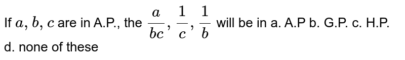 If `a ,b ,c` are in A.P., the `a/(b c),1/c ,1/b` will be in a. A.P b. G.P. c. H.P. d. none of these