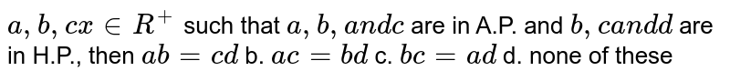 `a ,b ,c x in  R^+` such that `a ,b ,a n dc` are in A.P. and `b ,ca n dd` are in H.P., then `a b=c d` b. `a c=b d` c. `b c=a d` d. none of these