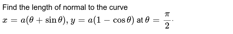 Find the length of normal to the curve `x=a(theta+sintheta),y=a(1-costheta)` at `theta=pi/2dot`