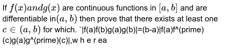 If `f(x)a n dg(x)` are continuous functions in `[a , b]` and are differentiable in`(a , b)` then prove that there exists at least one `c in (a , b)` for which. `|f(a)f(b)g(a)g(b)|=(b-a)|f(a)f^(prime)(c)g(a)g^(prime)(c)|,w h e r ea<c<bdot`