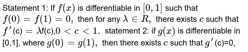 Statement 1: If   `f(x)` is differentiable in `[0,1]` such that `f(0)=f(1)=0,` then for any `lambda in  R ,` there exists `c` such that `f^prime`(c)`=lambda`f(c),`0ltclt1.` statement 2: if `g(x)` is differentiable in [0,1], where `g(0) =g(1),` then there exists `c` such that `g^prime`(c)=0,